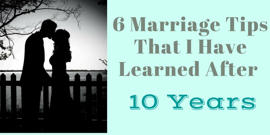 6 Marriage Tips That 10 Years Have Taught Me