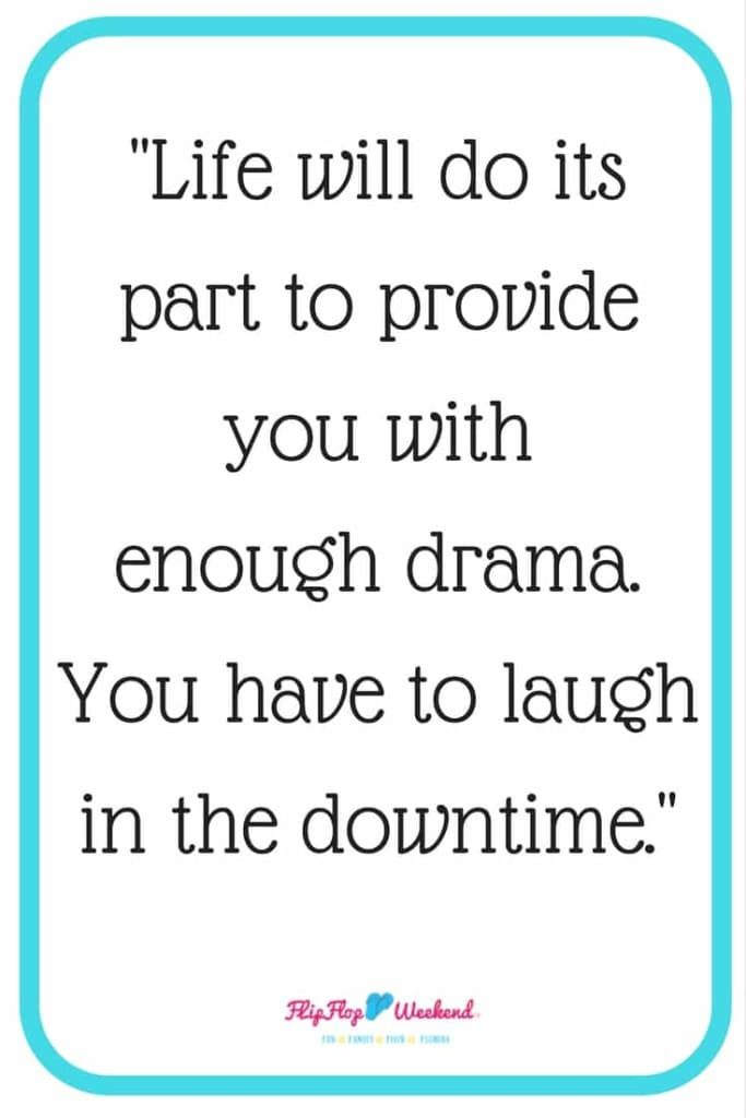 life will do its part to provide you with enoughdrama. You have to laugh in the downtime.