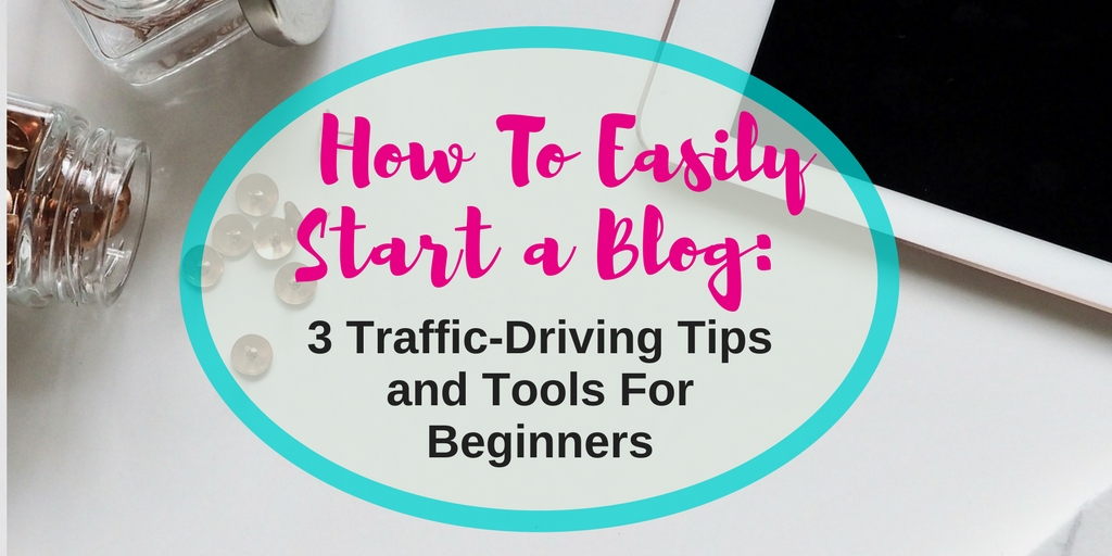 How To Easily Start a Blog: 3 Traffic-Driving Tips For Beginners