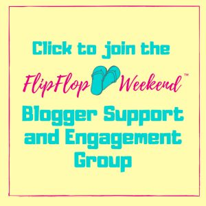 Click here to join the FlipFlopWeekend Blogger Support and Engagement